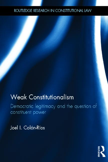 Weak Constitutionalism. Democratic Legitimacy and the Question of Constituent Power